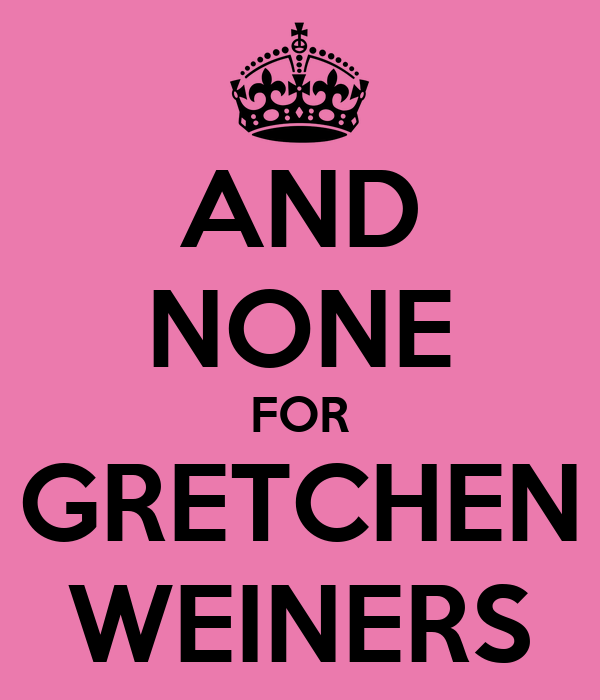 AND NONE FOR GRETCHEN WEINERS