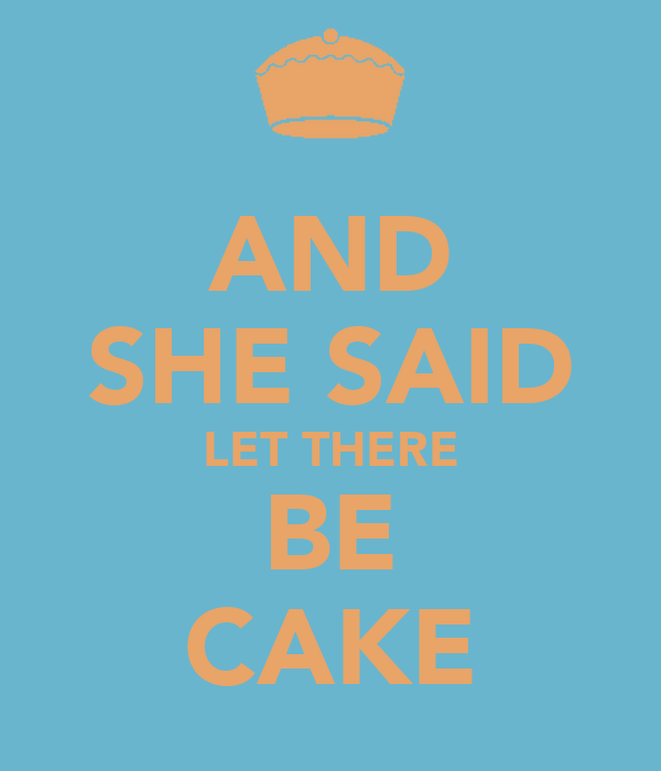 AND SHE SAID LET THERE BE CAKE