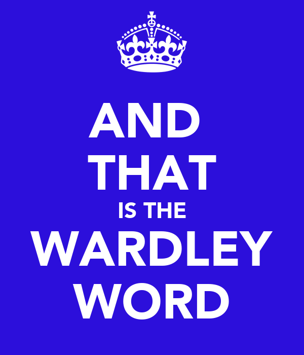 AND  THAT IS THE WARDLEY WORD