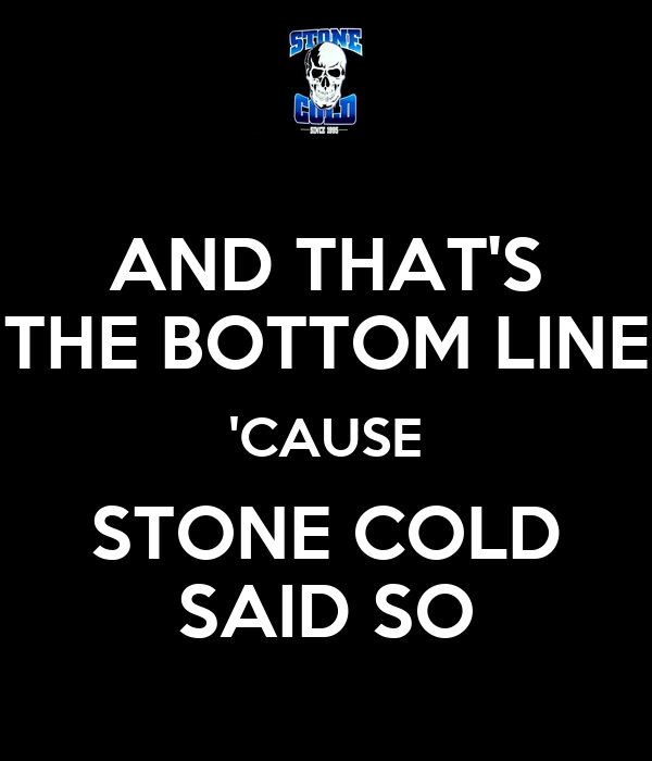 AND THAT'S THE BOTTOM LINE 'CAUSE STONE COLD SAID SO