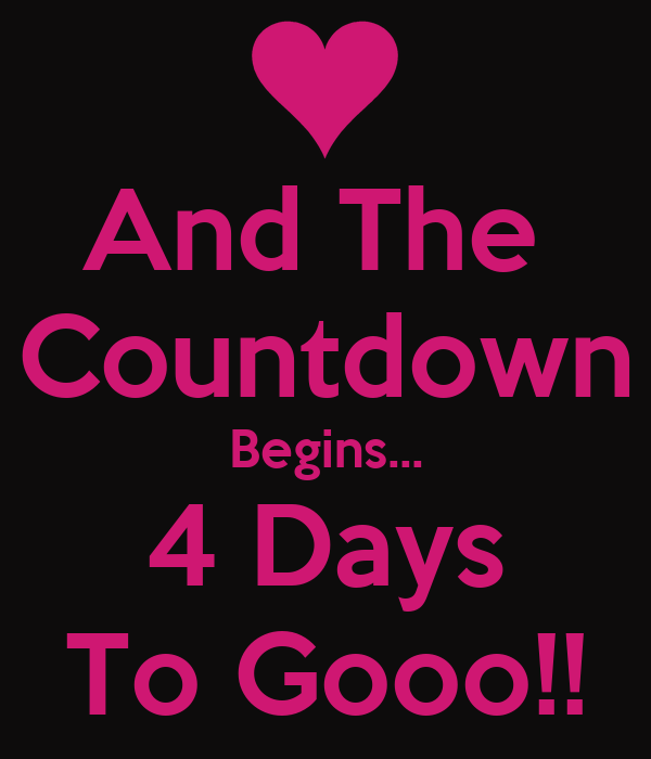 And The  Countdown Begins... 4 Days To Gooo!!