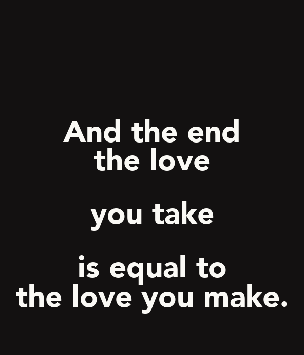 And the end the love you take is equal to the love you make.
