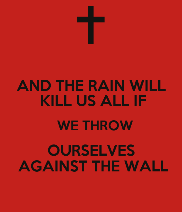 AND THE RAIN WILL  KILL US ALL IF   WE THROW OURSELVES  AGAINST THE WALL