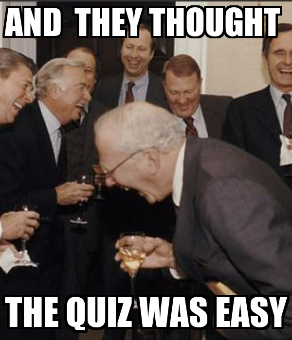 AND  THEY THOUGHT  THE QUIZ WAS EASY