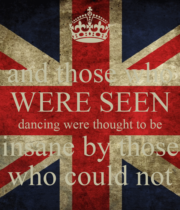 and those who WERE SEEN dancing were thought to be insane by those who could not
