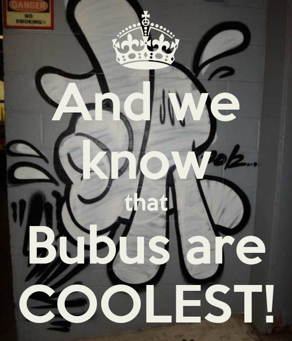 And we know that Bubus are COOLEST!