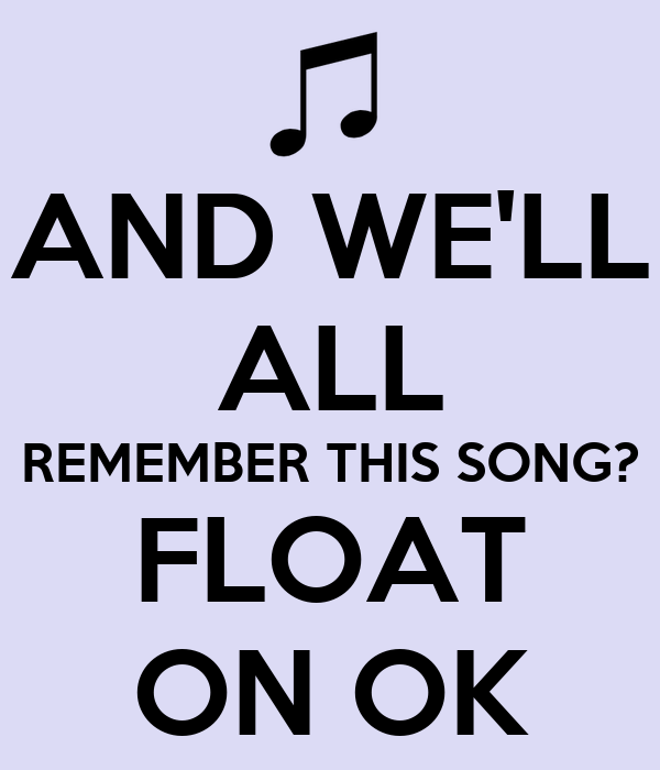 AND WE'LL ALL REMEMBER THIS SONG? FLOAT ON OK