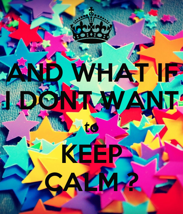AND WHAT IF I DONT WANT to KEEP CALM ?