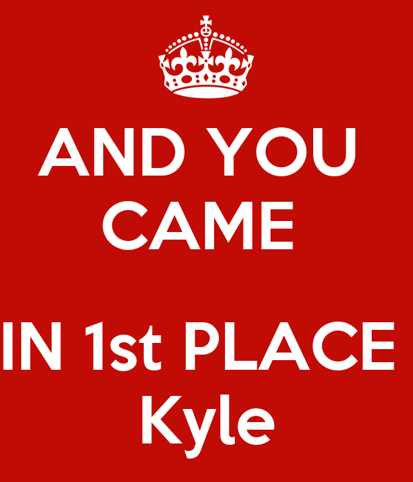 AND YOU  CAME   IN 1st PLACE  Kyle