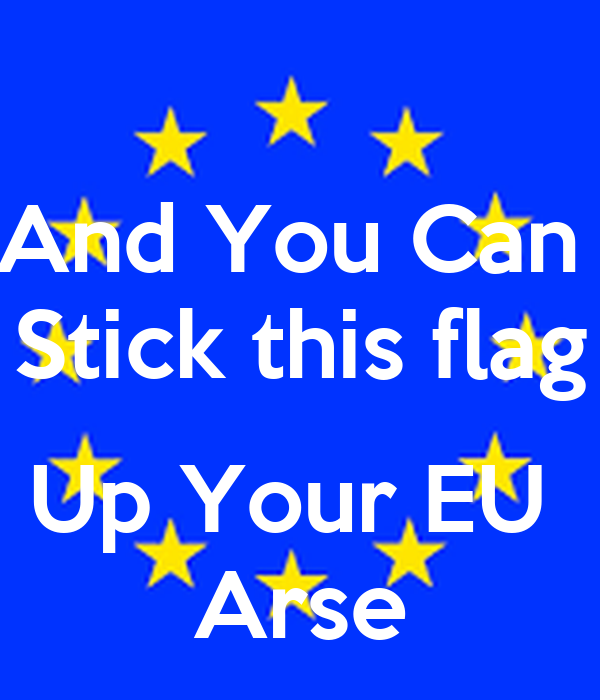 And You Can  Stick this flag  Up Your EU  Arse