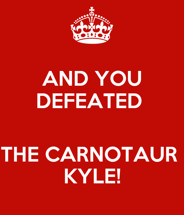 AND YOU DEFEATED   THE CARNOTAUR  KYLE!