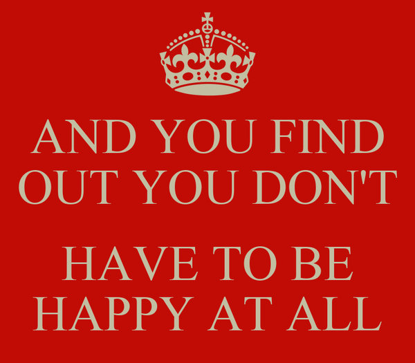 AND YOU FIND OUT YOU DON'T  HAVE TO BE HAPPY AT ALL