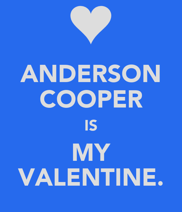 ANDERSON COOPER IS MY VALENTINE.