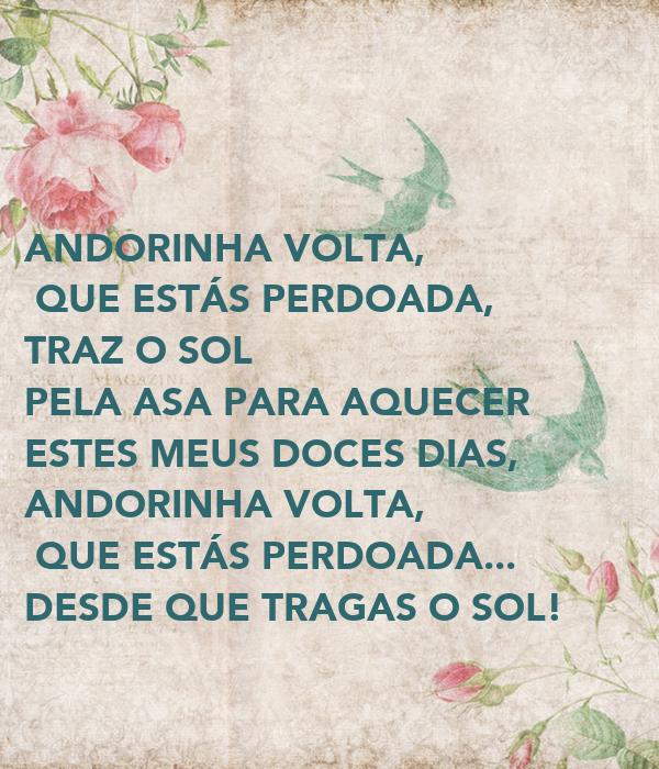 ANDORINHA VOLTA,  QUE ESTÁS PERDOADA, TRAZ O SOL  PELA ASA PARA AQUECER  ESTES MEUS DOCES DIAS, ANDORINHA VOLTA,  QUE ESTÁS PERDOADA... DESDE QUE TRAGAS O SOL!