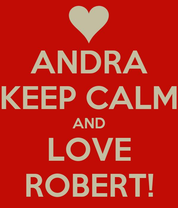 ANDRA KEEP CALM AND LOVE ROBERT!