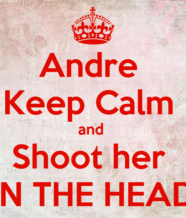 Andre  Keep Calm  and  Shoot her  IN THE HEAD