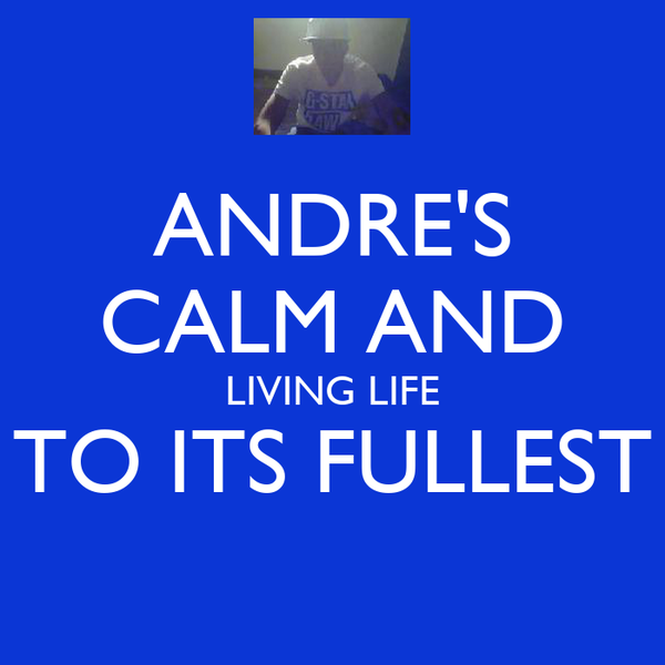 ANDRE'S CALM AND LIVING LIFE TO ITS FULLEST