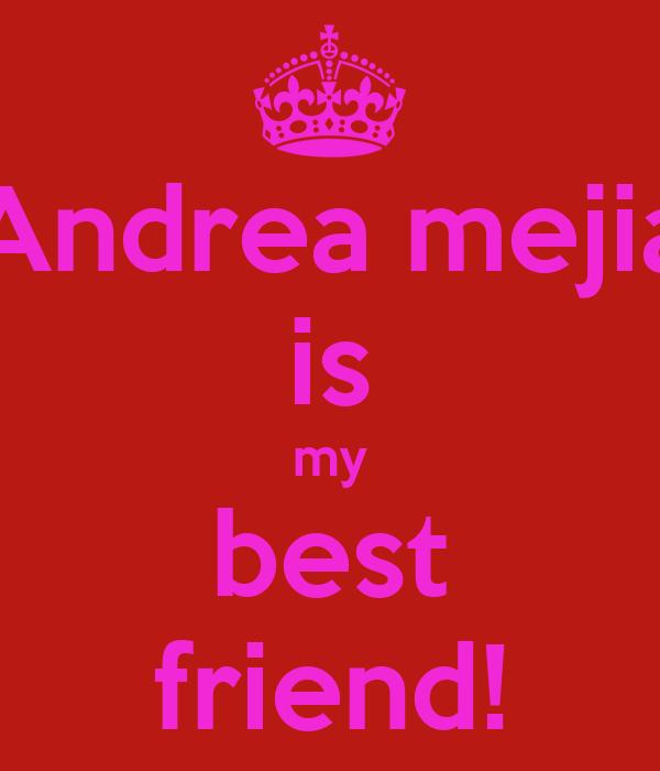 Andrea mejia is my best friend!