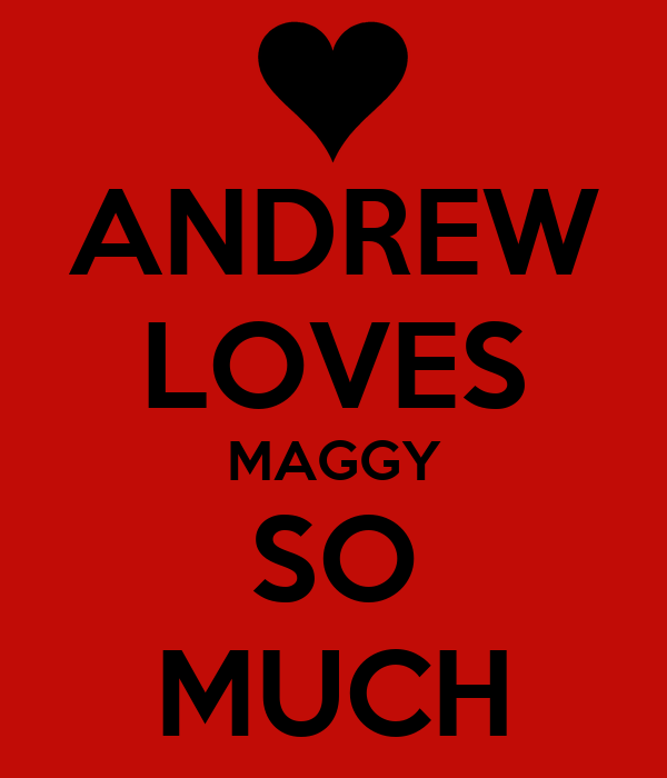 ANDREW LOVES MAGGY SO MUCH