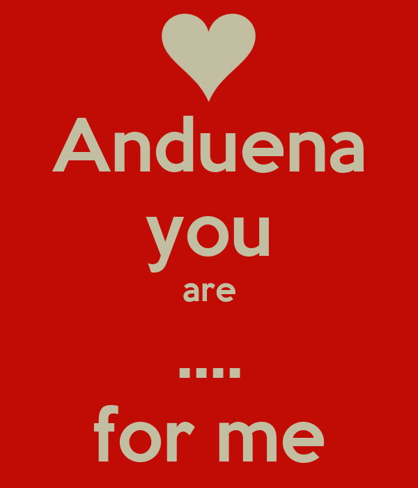 Anduena you are .... for me
