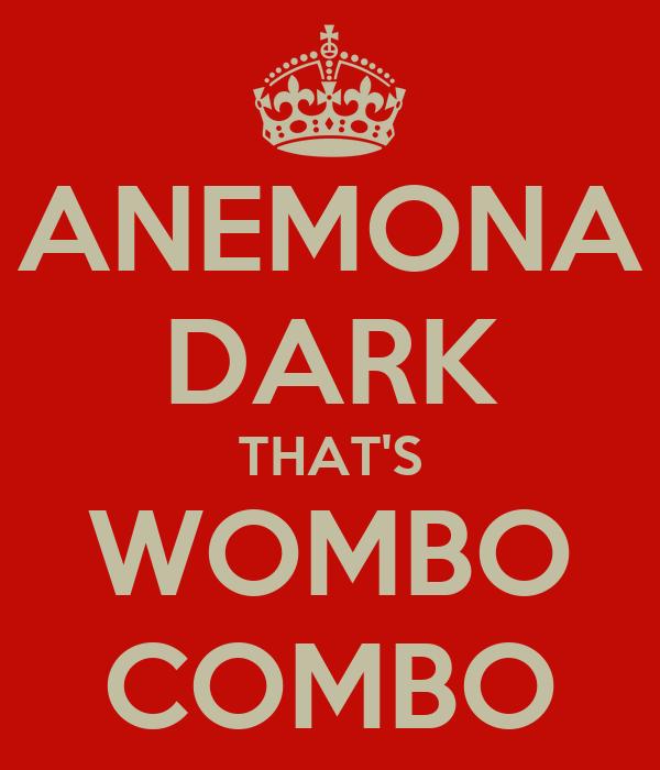 ANEMONA DARK THAT'S WOMBO COMBO