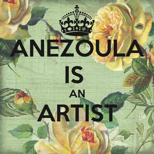 ANEZOULA IS  AN ARTIST