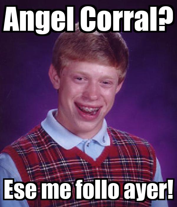 Angel Corral? Ese me follo ayer!