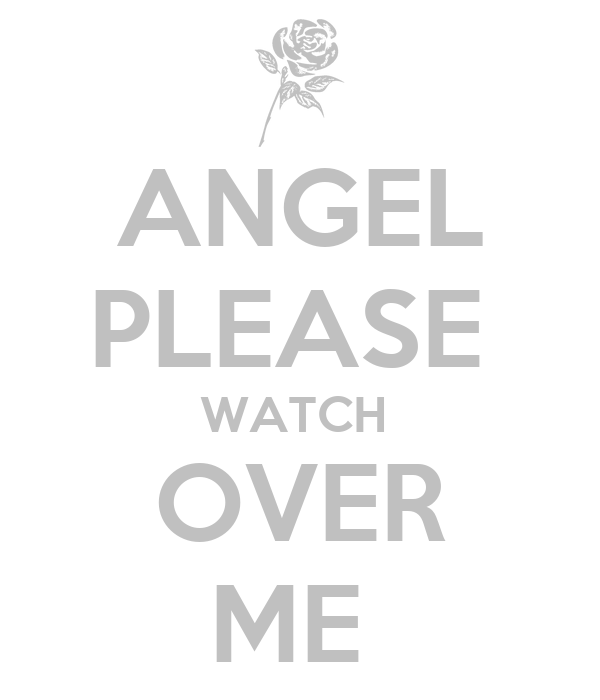 ANGEL PLEASE  WATCH  OVER ME