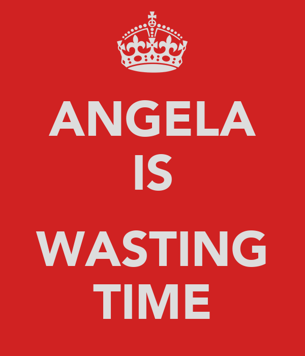ANGELA IS  WASTING TIME