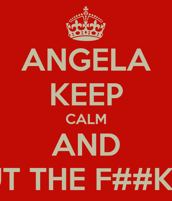 ANGELA KEEP CALM AND SHUT THE F##K UP