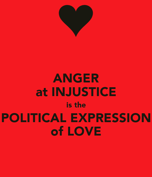 ANGER at INJUSTICE is the POLITICAL EXPRESSION of LOVE