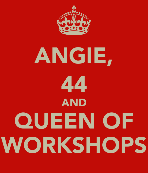 ANGIE, 44 AND QUEEN OF WORKSHOPS