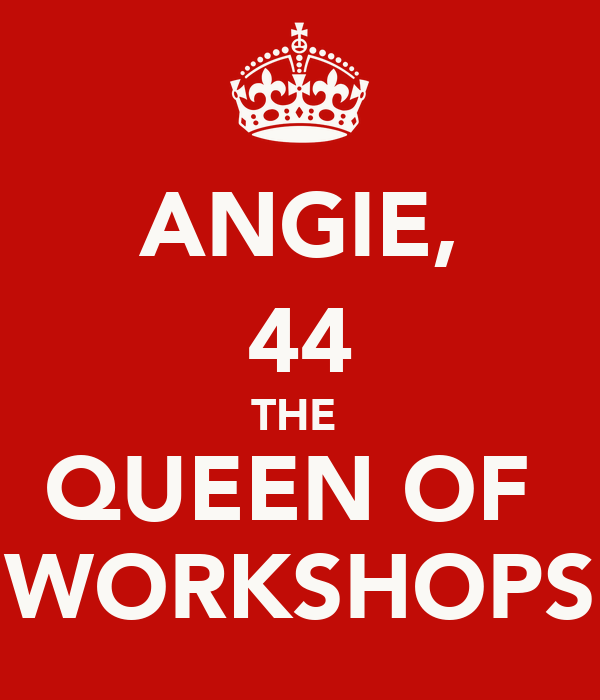ANGIE, 44 THE  QUEEN OF  WORKSHOPS