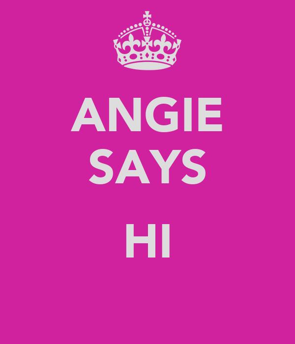 ANGIE SAYS  HI