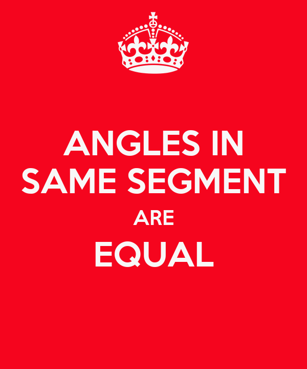 ANGLES IN SAME SEGMENT ARE EQUAL