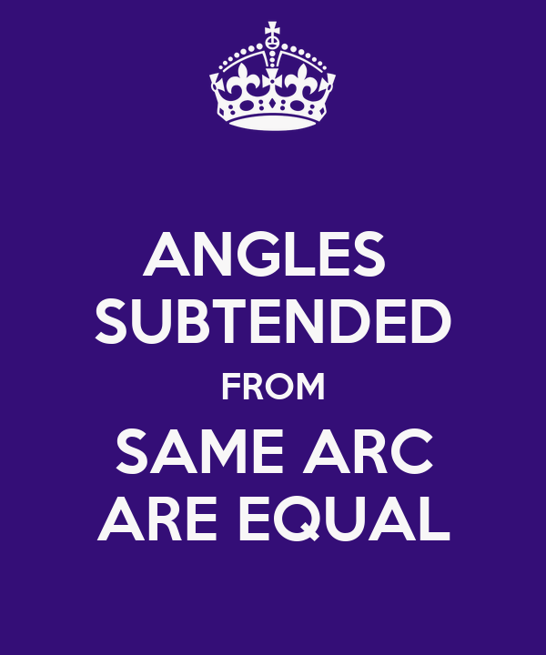 ANGLES  SUBTENDED FROM SAME ARC ARE EQUAL