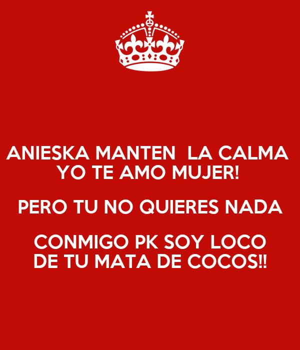 ANIESKA MANTEN  LA CALMA  YO TE AMO MUJER!  PERO TU NO QUIERES NADA CONMIGO PK SOY LOCO DE TU MATA DE COCOS!!