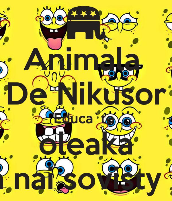 Animala  De Nikusor Educa`te  oleaka ca nai sovisty :D