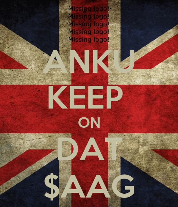 ANKU KEEP  ON DAT $AAG