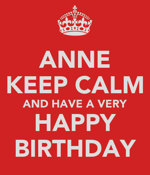 ANNE KEEP CALM AND HAVE A VERY HAPPY BIRTHDAY