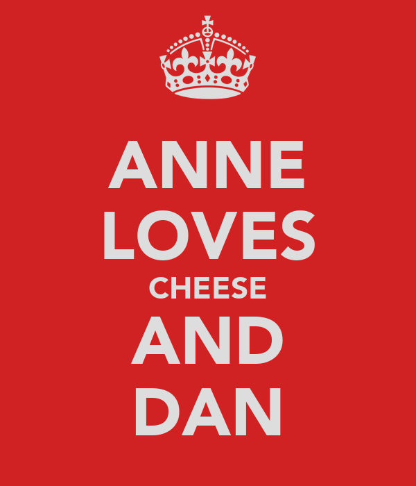 ANNE LOVES CHEESE AND DAN