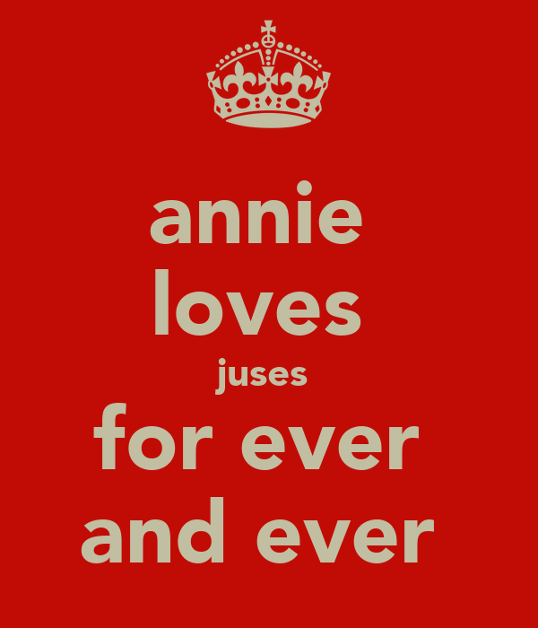 annie  loves  juses  for ever  and ever
