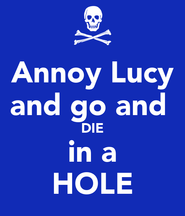 Annoy Lucy and go and  DIE in a HOLE