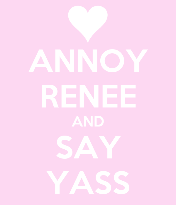 ANNOY RENEE AND SAY YASS