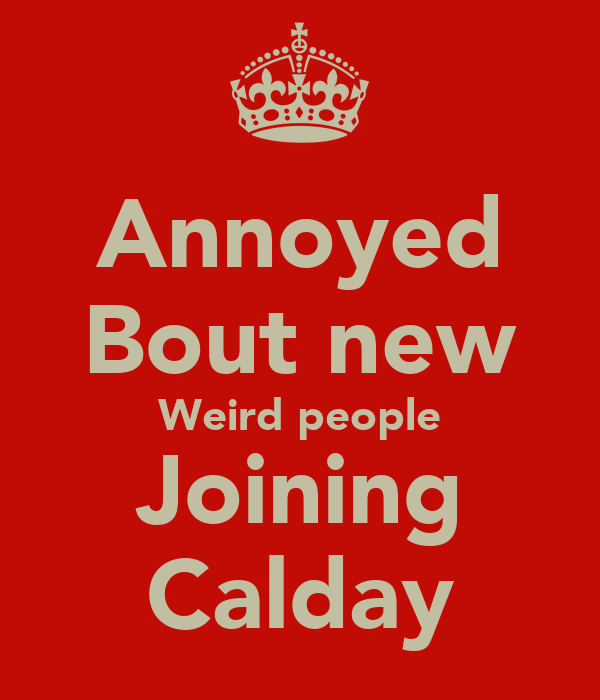 Annoyed Bout new Weird people Joining Calday