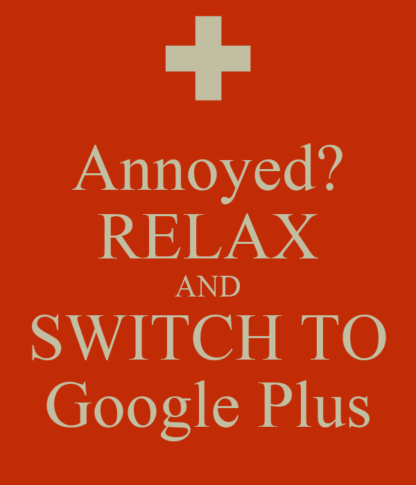 Annoyed? RELAX AND SWITCH TO Google Plus