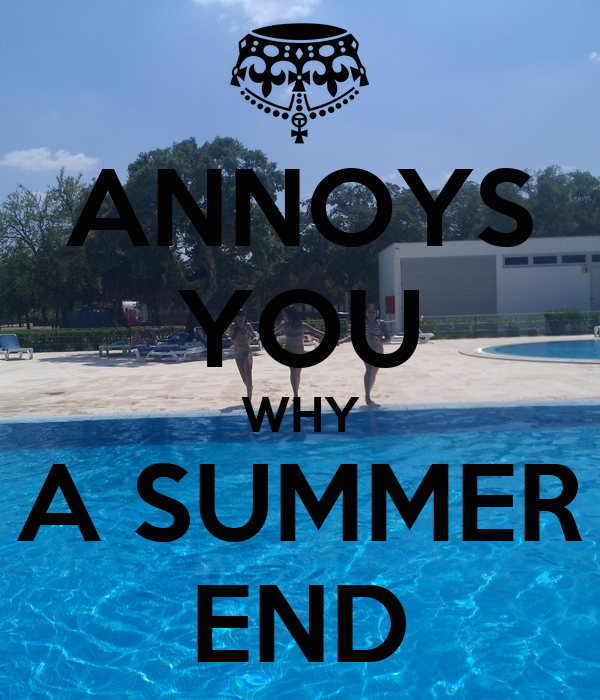 ANNOYS YOU WHY A SUMMER END
