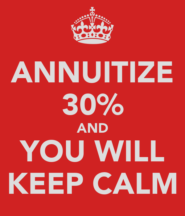 ANNUITIZE 30% AND YOU WILL KEEP CALM