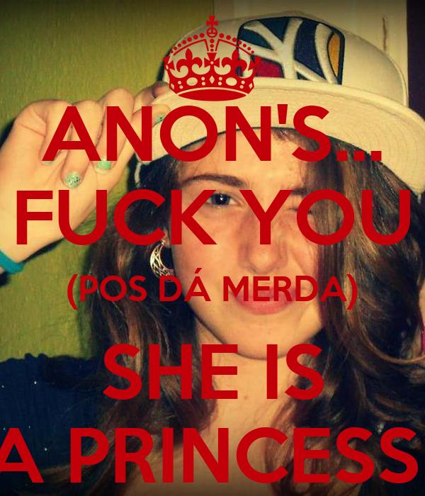 ANON'S... FUCK YOU (POS DÁ MERDA) SHE IS A PRINCESS