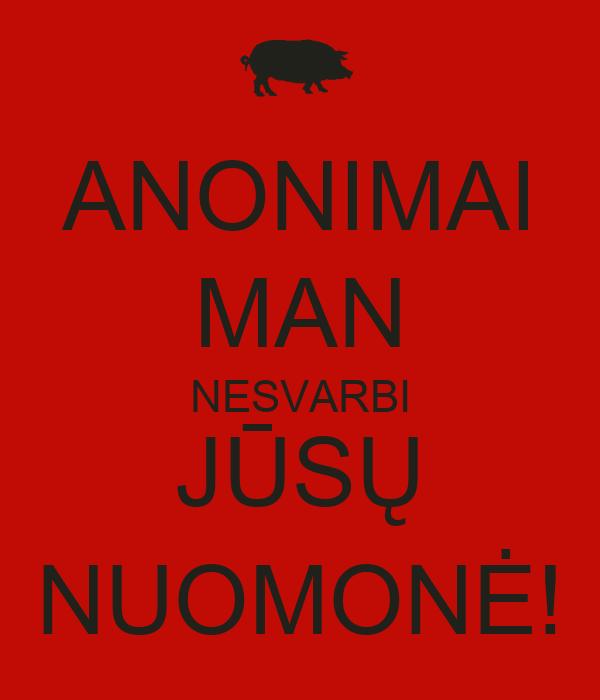 ANONIMAI MAN NESVARBI JŪSŲ NUOMONĖ!
